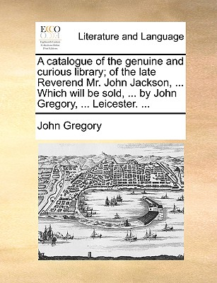 A   Catalogue of the Genuine and Curious Library; Of the Late Reverend Mr. John Jackson, ... Which Will Be Sold, ... by John Gregory, ... Leicester. . by Gregory, John [Paperback]